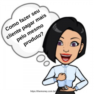 Como fazer seu cliente pagar mais pelo mesmo produto?